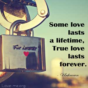 Some love lasts a lifetime, True love lasts forever.